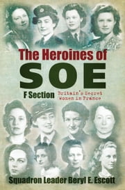 Heroines of SOE - Britain's Secret Women in France ebook by Beryl Escott