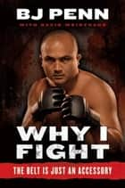 "Why I Fight ebook by Jay Dee ""B.J."" Penn,Dave Weintraub"
