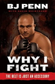 "Why I Fight - The Belt Is Just an Accessory ebook by Jay Dee ""B.J."" Penn,Dave Weintraub"