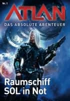 Atlan - Das absolute Abenteuer 1: Raumschiff SOL in Not ebook by William Voltz, Peter Griese, Perry Rhodan Redaktion