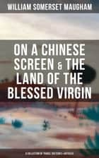 On a Chinese Screen & The Land of the Blessed Virgin (A Collection of Travel Sketches & Articles) - Collection of Autobiographical Travel Sketches and Articles ebook by