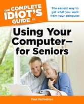 The Complete Idiot's Guide to Using Your Computer - for Seniors ebook by Paul McFedries
