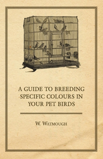 A Guide to Breeding Specific Colours in your Pet Birds ebook by W. Watmough