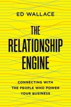 The Relationship Engine - Connecting with the People Who Power Your Business ebook by Ed Wallace