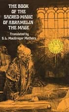 The Book of the Sacred Magic of Abramelin the Mage ebook by S. L. MacGregor Mathers