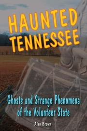 Haunted Tennessee: Ghosts and Strange Phenomena of the Volunteer State ebook by Alan Brown