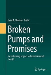 Broken Pumps and Promises - Incentivizing Impact in Environmental Health ebook by Evan A. Thomas