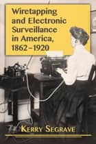Wiretapping and Electronic Surveillance in America, 1862–1920 ebook by Kerry Segrave