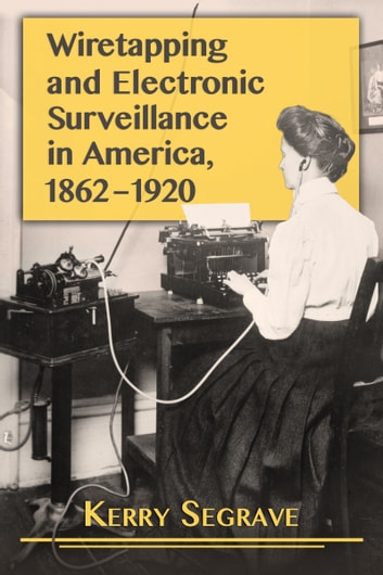 Wiretapping and Electronic Surveillance in America, 1862-1920 eBook by Kerry Segrave