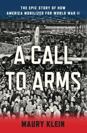 A Call to Arms - Mobilizing America for World War II ebook by Maury Klein