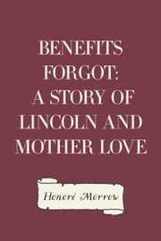 Benefits Forgot: A Story of Lincoln and Mother Love ebook by Honoré Morrow