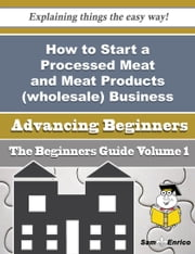 How to Start a Processed Meat and Meat Products (wholesale) Business (Beginners Guide) ebook by Beaulah Hyman,Sam Enrico
