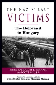 The Nazis' Last Victims - The Holocaust in Hungary ebook by Randolph L. Braham,Randolph L. Braham,Scott Miller