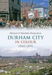 Durham City in Colour 1960-1970 ebook by Michael & Michelle Richardson