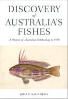 Discovery of Australia's Fishes - A History of Australian Ichthyology to 1930 ebook by Brian  Saunders