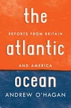 The Atlantic Ocean - Reports from Britain and America ebook by Andrew O'Hagan
