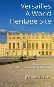 Versailles A World Heritage Site - Travel Guide of Versailles, Palace and Park - 2014 ebook by Jérôme Sabatier