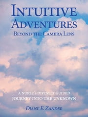 Intuitive Adventures beyond the Camera Lens ebook by Diane E. Zander