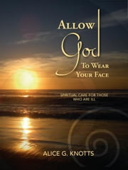 Allow God to Wear Your Face ebook by Knotts, Alice G.