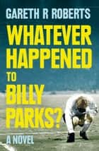 Whatever Happened to Billy Parks ebook by Gareth Roberts