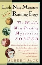Loch Ness Monsters and Raining Frogs - The World's Most Puzzling Mysteries Solved eBook by Albert Jack