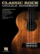 Classic Rock Ukulele Songbook ebook by Hal Leonard Corp.