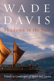 Shadows in the Sun - Travels to Landscapes of Spirit and Desire ebook by Wade Davis