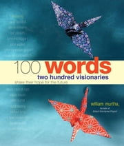 100 Words: Two Hundred Visionaries Share Their Hope For The Future ebook by William Murtha