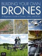 Building Your Own Drones - A Beginners' Guide to Drones, UAVs, and ROVs ebook by John Baichtal