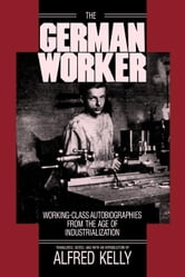 The German Worker: Working-Class Autobiographies from the Age of Industrialization ebook by Kelly, Alfred