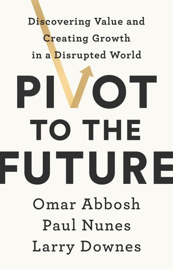 Pivot to the Future - Discovering Value and Creating Growth in a Disrupted World ebook by Paul Nunes,Larry Downes,Omar Abbosh