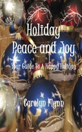 Holiday Peace And Joy: Your Guide To A Happy Holiday ebook by Carolyn Flynn