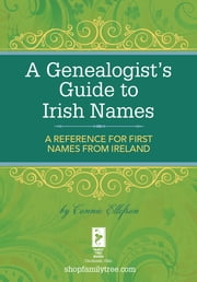 A Genealogist's Guide to Irish Names - A Reference for First Names from Ireland ebook by Connie Ellefson