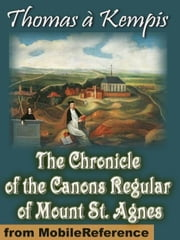 The Chronicle Of The Canons Regular Of Mount St. Agnes (Mobi Classics) ebook by Thomas a Kempis,J. P. Arthur (Translator)