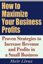 How to Maximize Your Business Profits: Proven Strategies to Increase Revenue and Profits in a Small Business ebook by Meir Liraz