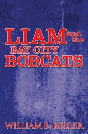 LIAM AND THE BAY CITY BOBCATS ebook by WILLIAM B. KELLER