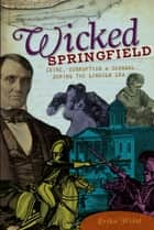 Wicked Springfield - Crime, Corruption & Scandal during the Lincoln Era ebook by Erika Holst