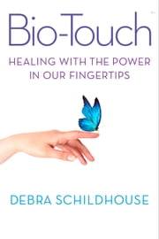 Bio-Touch - Healing with the Power In Our Fingertips ebook by Debra Schildhouse,Gary E. Schwartz, Ph.D.