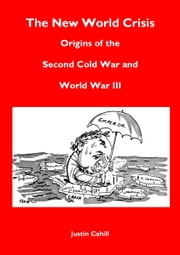 The New World Crisis: Origins of the Second Cold War and World War III ebook by Justin Cahill