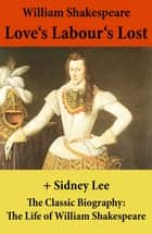 Love's Labour's Lost (The Unabridged Play) + The Classic Biography: The Life of William Shakespeare ebook by Sidney  Lee, William Shakespeare