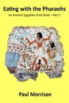 Eating with the Pharaohs: An Ancient Egypt Cook Book Part 1 ebook by Paul Morrison