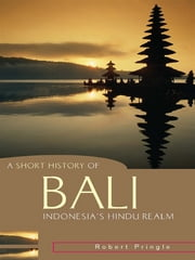 A Short History of Bali: Indonesia's Hindu Realm - Indonesia's Hindu Realm ebook by Robert Pringle