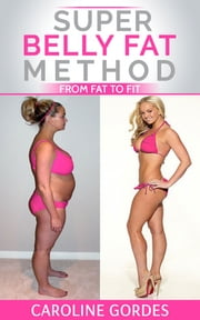 Super Belly Fat Method - From Fat to Fit ebook by Caroline Gordes