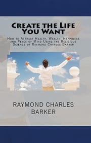 Create the Life You Want - How to Attract Health, Wealth, Happiness and Peace of Mind Using the Religious Science of Raymond Charles Barker ebook by Raymond Charles Barker,William F. Shannon
