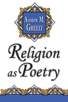 Religion as Poetry ebook by Andrew M. Greeley