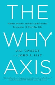 The Why Axis - Hidden Motives and the Undiscovered Economics of Everyday Life ebook by Uri Gneezy,John List,Steven D. Levitt
