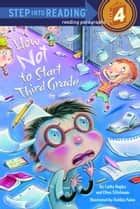 How Not to Start Third Grade ebook by Cathy Hapka,Ellen Titlebaum,Debbie Palen