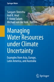 Managing Water Resources under Climate Uncertainty - Examples from Asia, Europe, Latin America, and Australia ebook by Sangam Shrestha,Anil K. Anal,P. Abdul Salam,Michael van der Valk