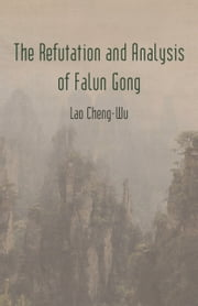 The Refutation and Analysis of Falun Gong ebook by Lao Cheng-Wu