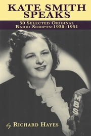 Kate Smith Speaks - 50 Selected Original Radio Scripts: 1938-1951 ebook by Richard Hayes